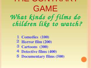 THE CONTRARY GAME What kinds of films do children like to watch? Comedies (10