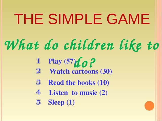 THE SIMPLE GAME What do children like to do? Play (57) Sleep (1) Listen to mu...