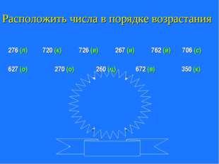 Расположить числа в порядке возрастания 276 (л) 720 (к) 762 (й) 627 (о) 726 (