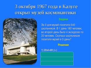 3 октября 1967 года в Калуге открыт музей космонавтики Задача За 3 дня музей