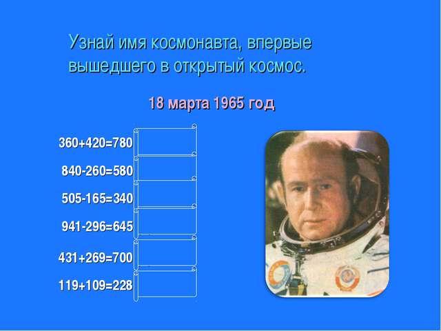 Узнай имя космонавта, впервые вышедшего в открытый космос. 360+420=780 (л) 94...