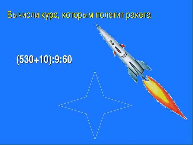 Вычисли курс, которым полетит ракета (530+10):9:60 1