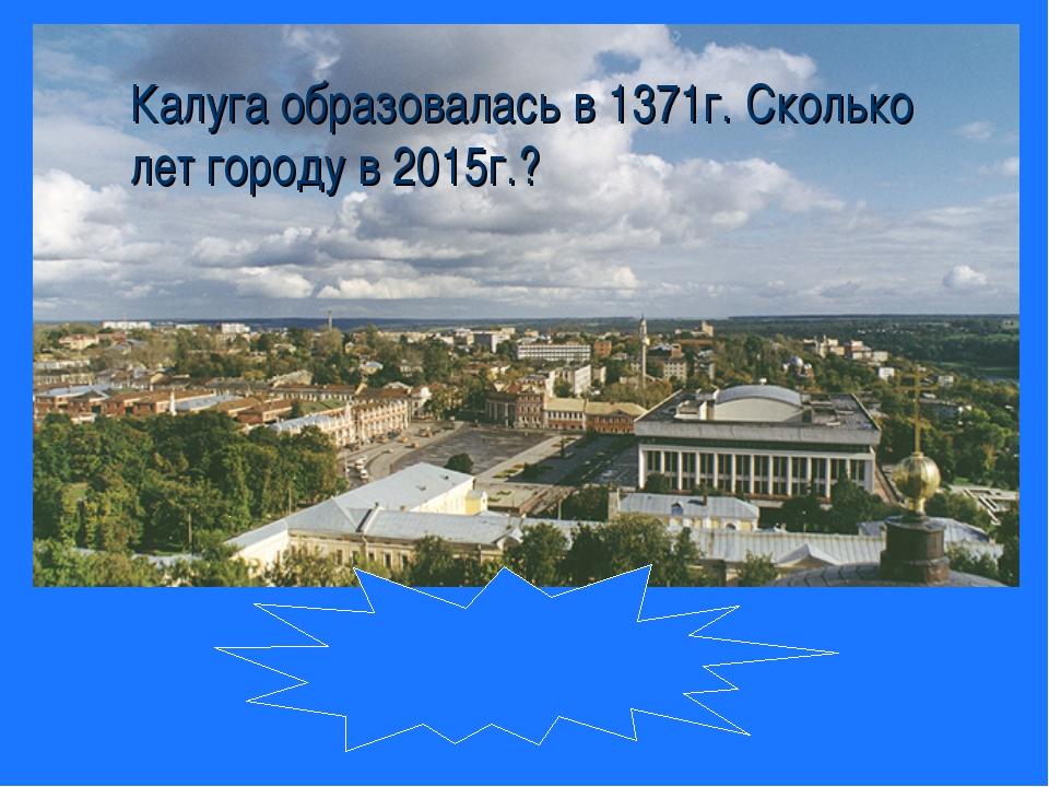 Калуга образовалась в 1371г. Сколько лет городу в 2015г.? 644 года