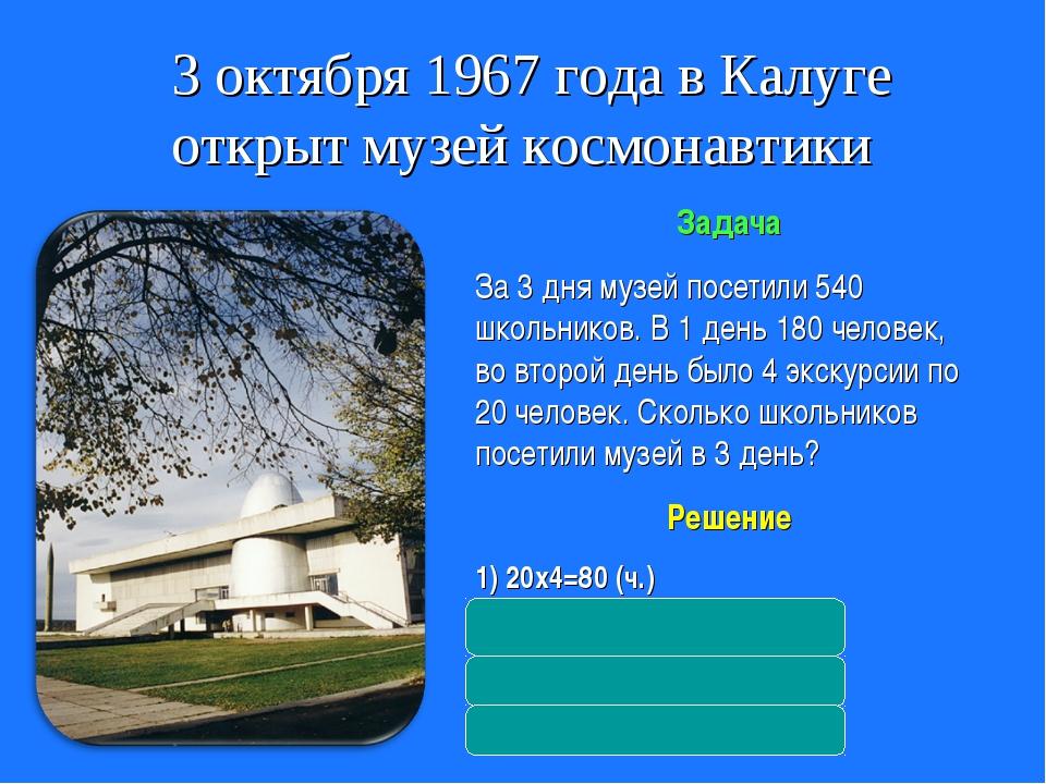 3 октября 1967 года в Калуге открыт музей космонавтики Задача За 3 дня музей...
