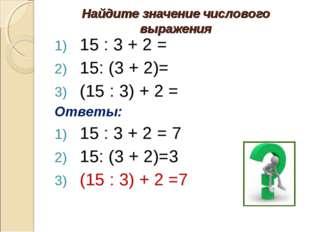 Найдите значение числового выражения 15 : 3 + 2 = 15: (3 + 2)= (15 : 3) + 2 =