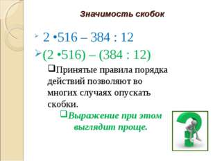 Значимость скобок 2 •516 – 384 : 12 (2 •516) – (384 : 12) Принятые правила по