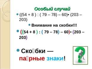 Особый случай ((54 + 8 ) : ( 79 – 78) – 60)• (203 – 203) Внимание на скобки!!