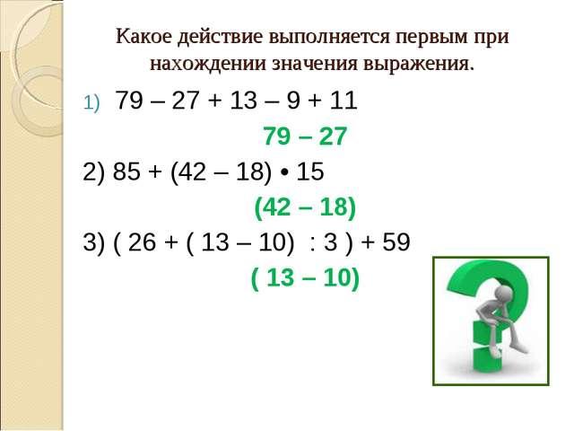 Какое действие выполняется первым при нахождении значения выражения. 79 – 27...