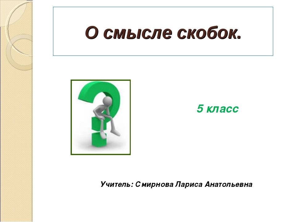 О смысле скобок. 5 класс Учитель: Смирнова Лариса Анатольевна
