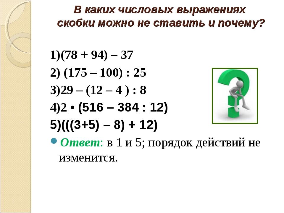 В каких числовых выражениях скобки можно не ставить и почему? 1)(78 + 94) – 3...