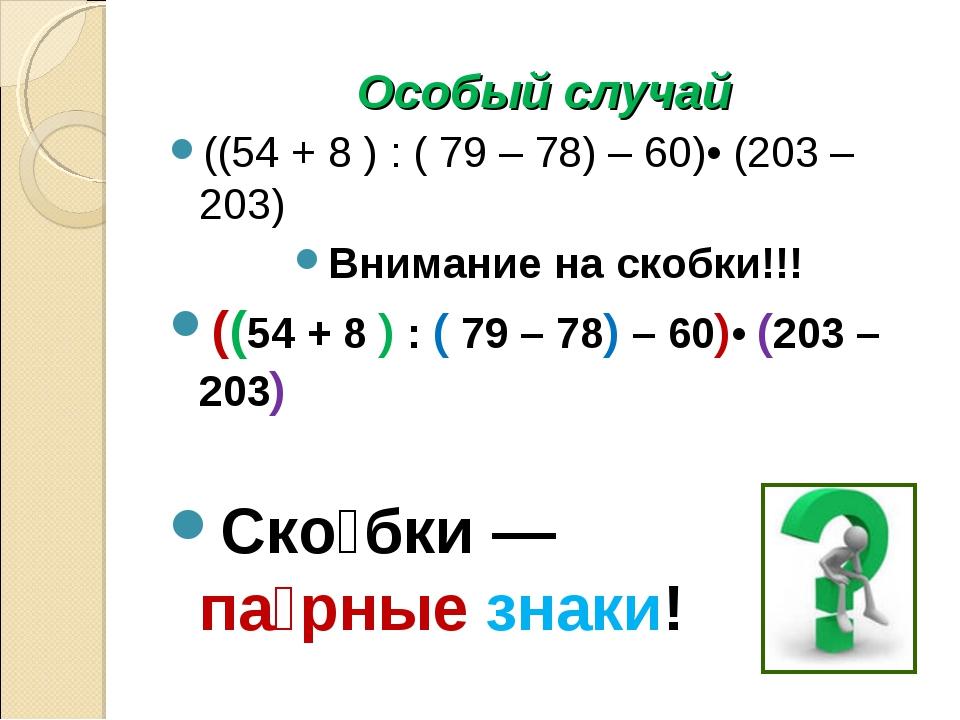 Особый случай ((54 + 8 ) : ( 79 – 78) – 60)• (203 – 203) Внимание на скобки!!...
