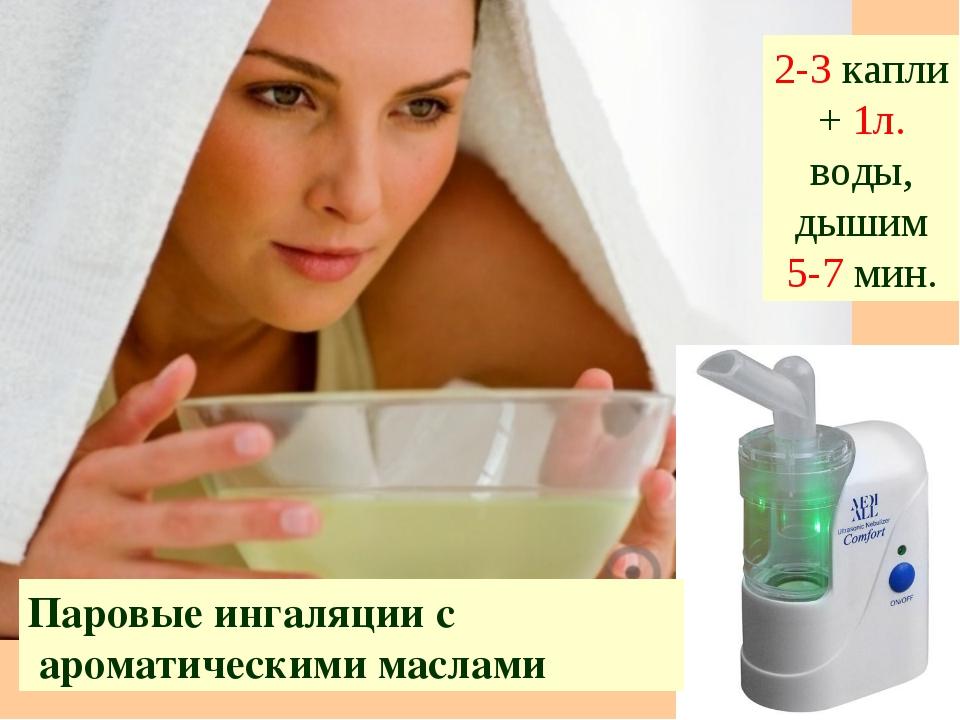 Паровые ингаляции с ароматическими маслами 2-3 капли + 1л. воды, дышим 5-7 мин.
