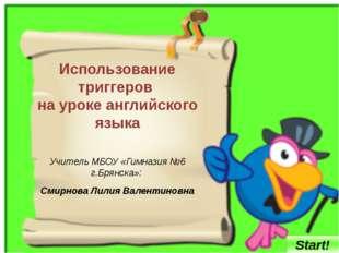 Использование триггеров на уроке английского языка Учитель МБОУ «Гимназия №6