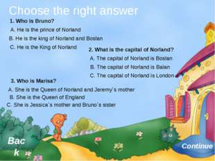 Choose the right answer Continue Back 1. Who is Bruno? A. He is the prince o