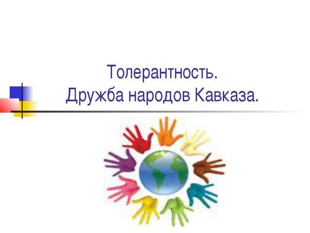 Толерантность. Дружба народов Кавказа.