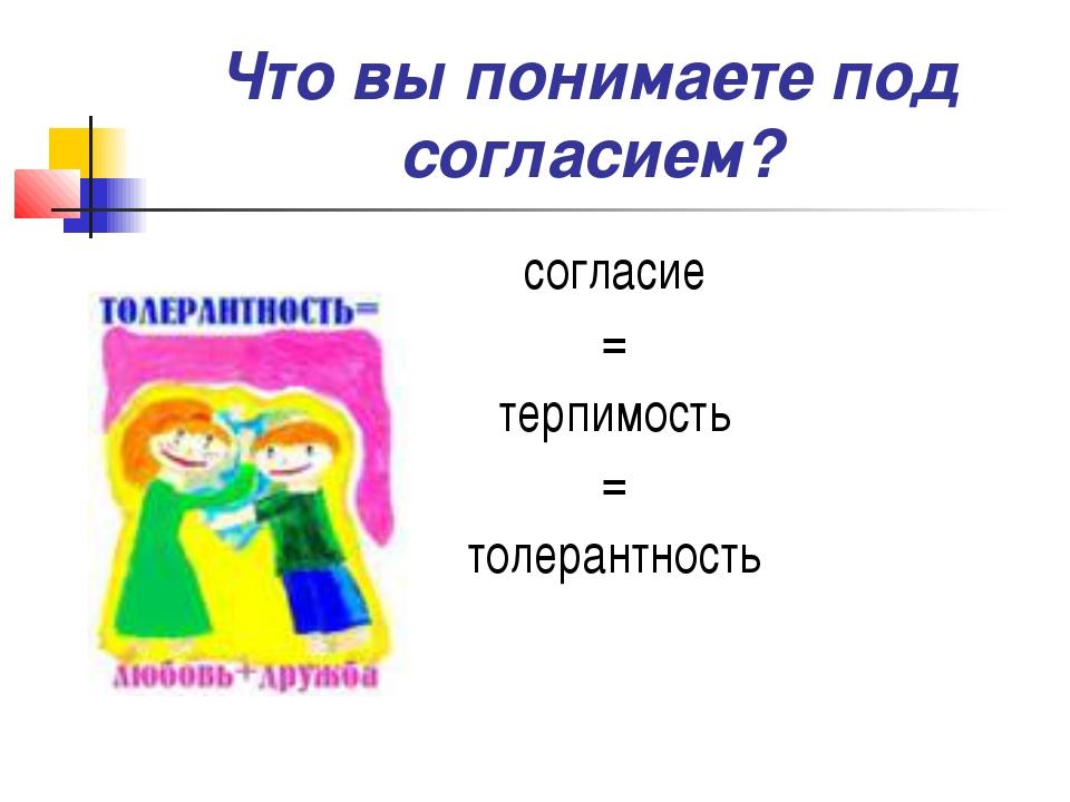 Что вы понимаете под согласием? согласие = терпимость = толерантность
