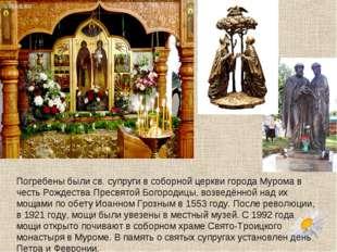 Погребены были св. супруги всоборной церкви города Мурома в честь Рождества