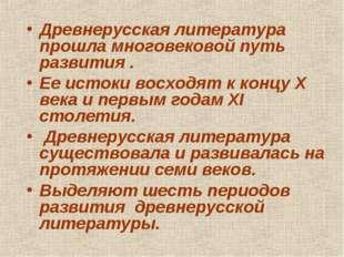 Древнерусская литература прошла многовековой путь развития . Ее истоки восход