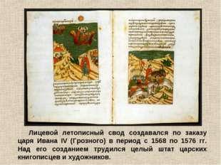 Лицевой летописный свод создавался по заказу царя Ивана IV (Грозного) в перио