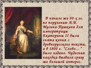 В начале же 90-х гг. по поручению А.И. Мусина-Пушкина для императрицы Екатер