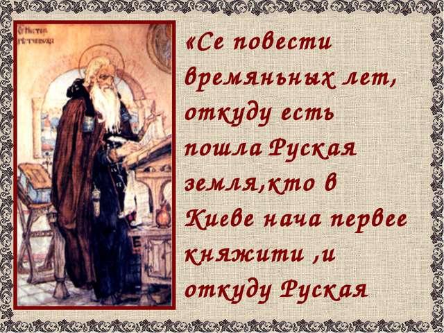«Се повести времяньных лет, откуду есть пошла Руская земля,кто в Киеве нача...