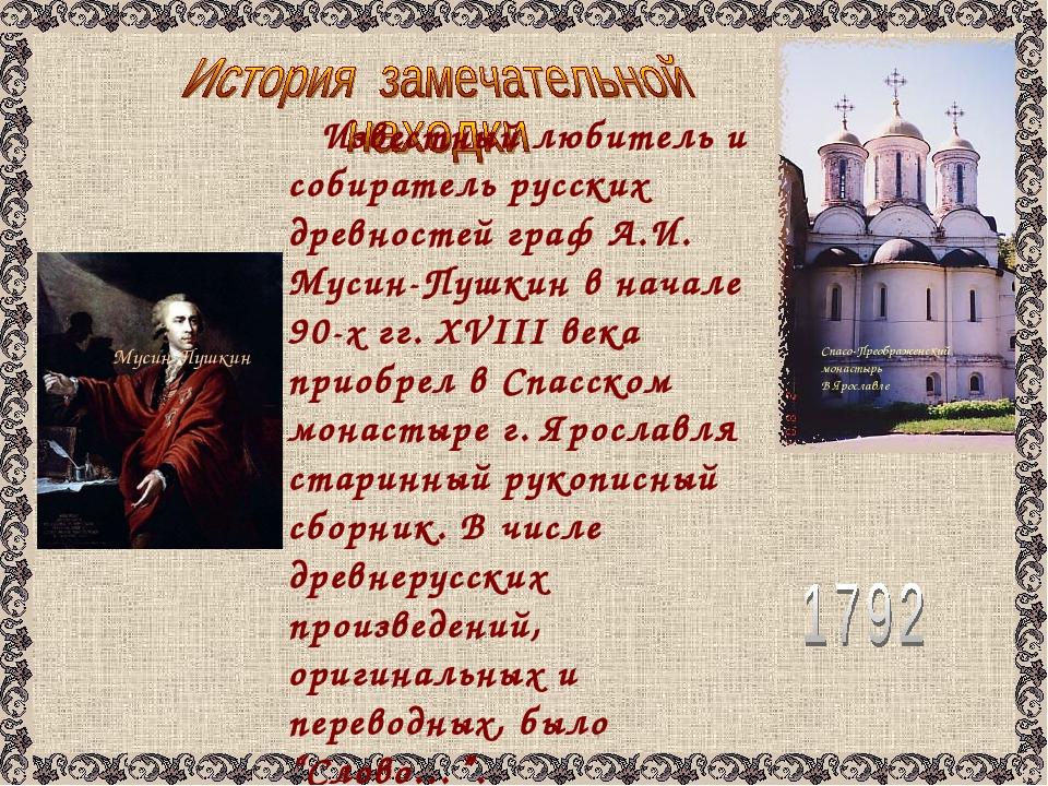 Известный любитель и собиратель русских древностей граф А.И. Мусин-Пушкин в...