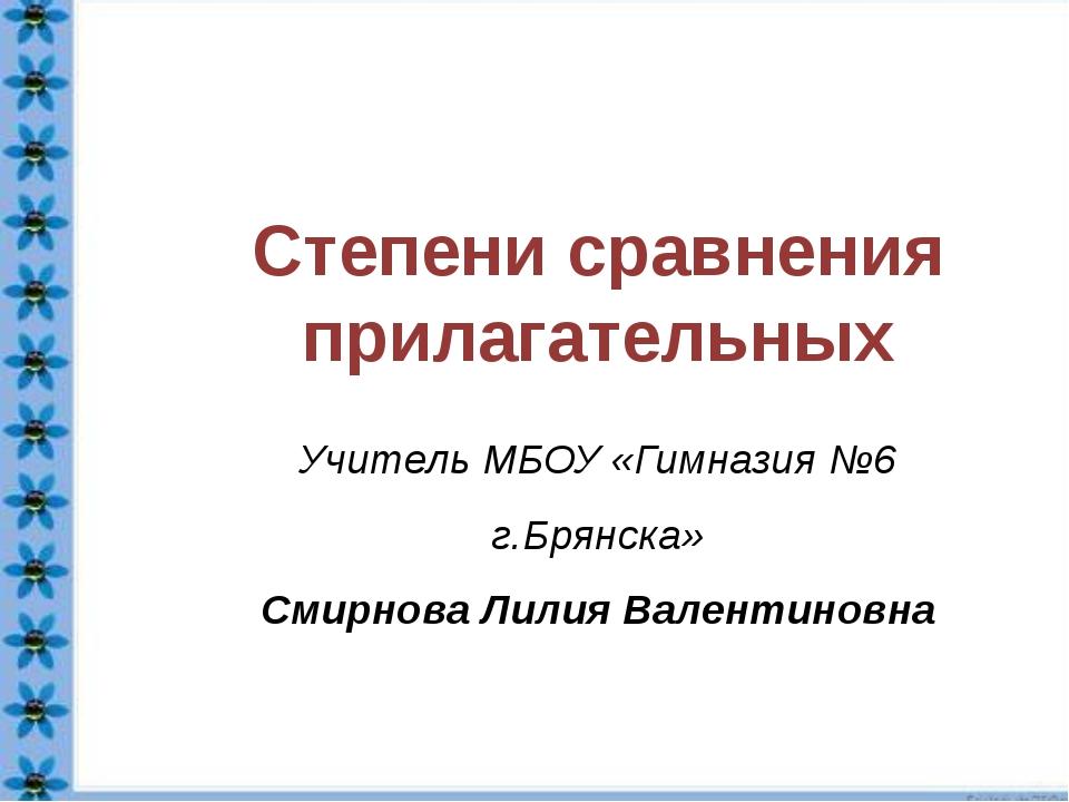 Степени сравнения прилагательных Учитель МБОУ «Гимназия №6 г.Брянска» Смирно...