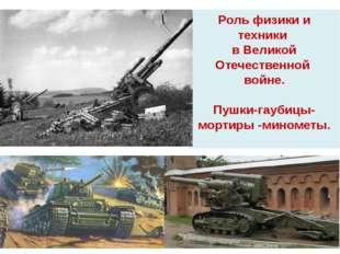 Роль физики и техники в Великой Отечественной войне. Пушки-гаубицы-мортиры -м