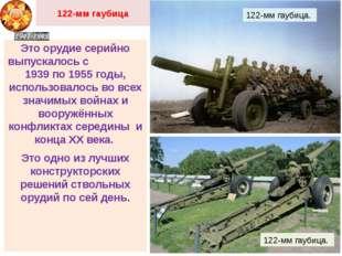 122-мм гаубица Это орудие серийно выпускалось с 1939 по 1955 годы, использова