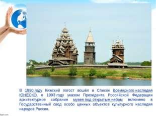 В 1990 году Кижский погост вошёл в Список Всемирного наследия ЮНЕСКО, в 1993