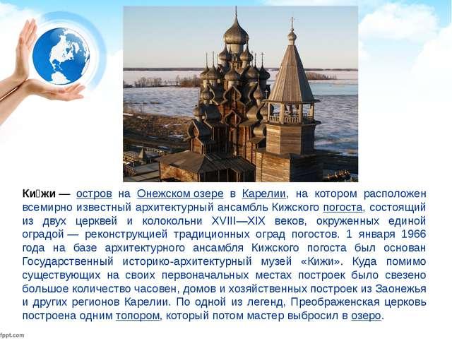 Ки́жи— остров на Онежском озере в Карелии, на котором расположен всемирно из...