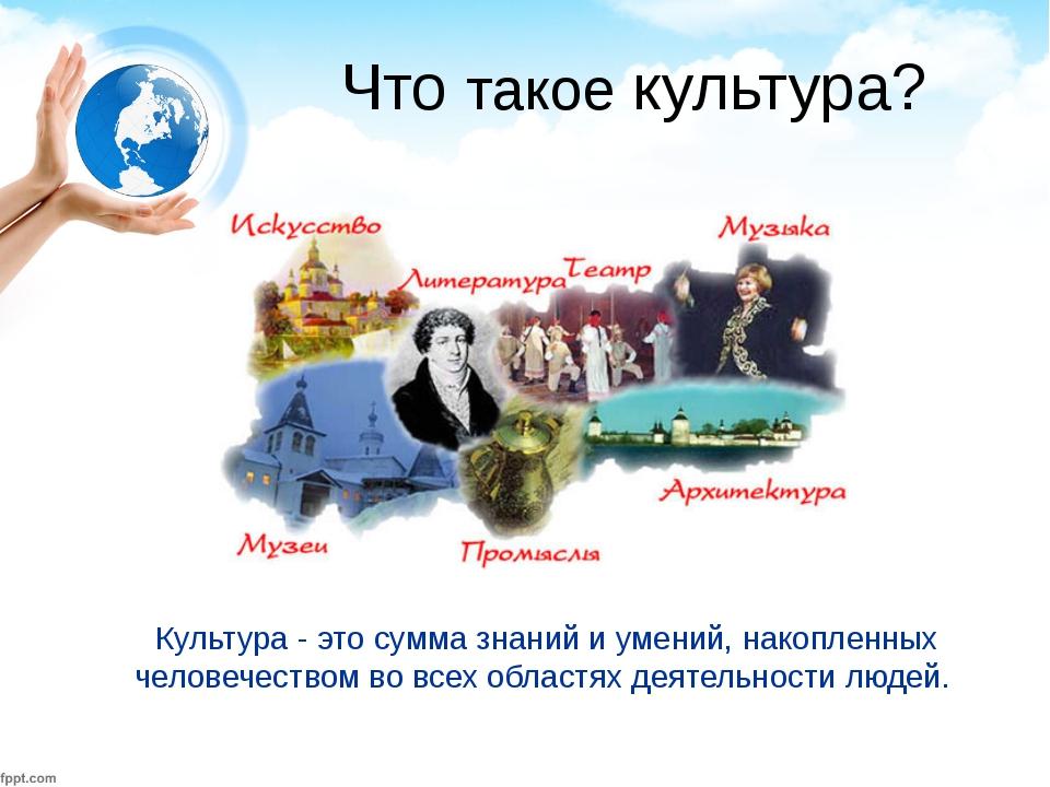 Что такое культура? Культура - это сумма знаний и умений, накопленных челове...