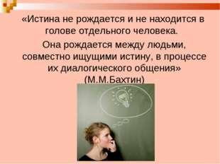 «Истина не рождается и не находится в голове отдельного человека. Она рождае