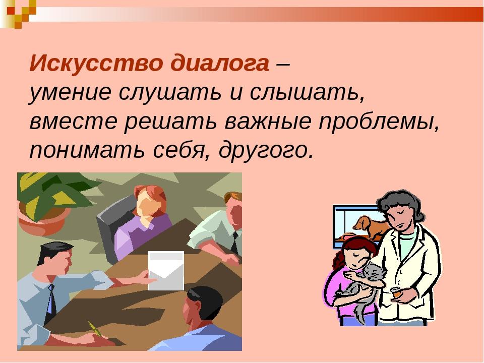 Искусство диалога – умение слушать и слышать, вместе решать важные проблемы,...