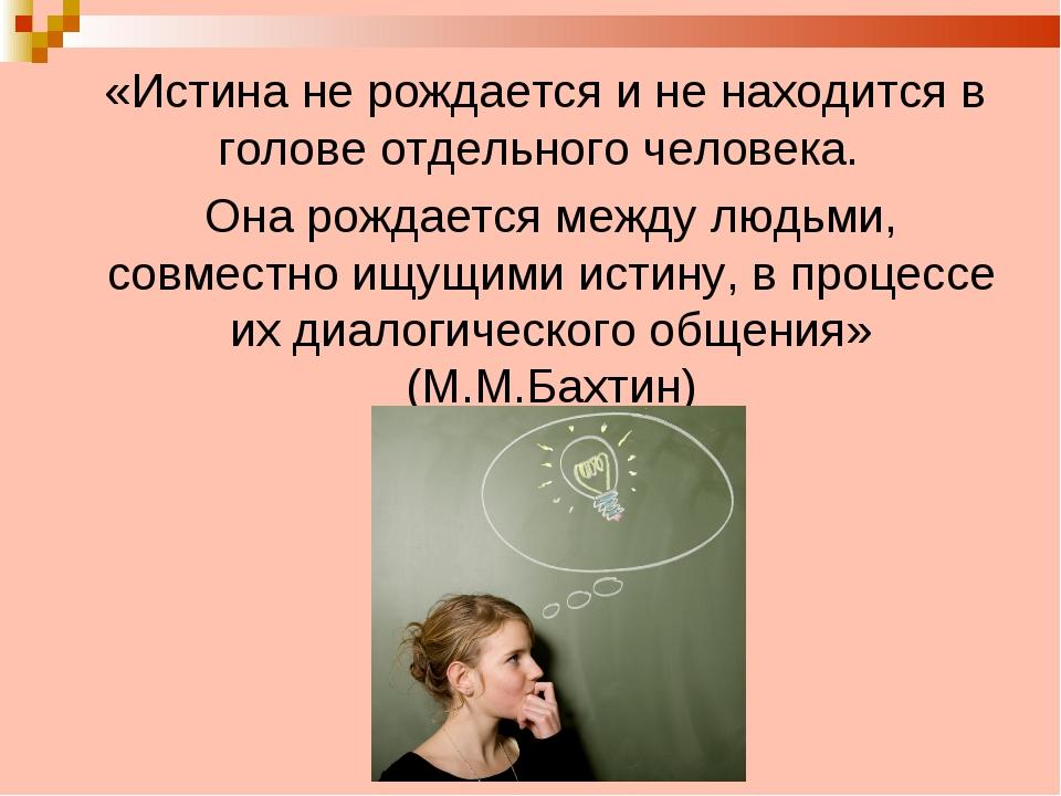 «Истина не рождается и не находится в голове отдельного человека. Она рождае...