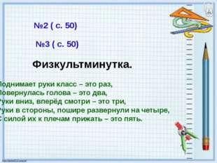 №2 ( с. 50) №3 ( с. 50) Физкультминутка. Поднимает руки класс – это раз, Пове