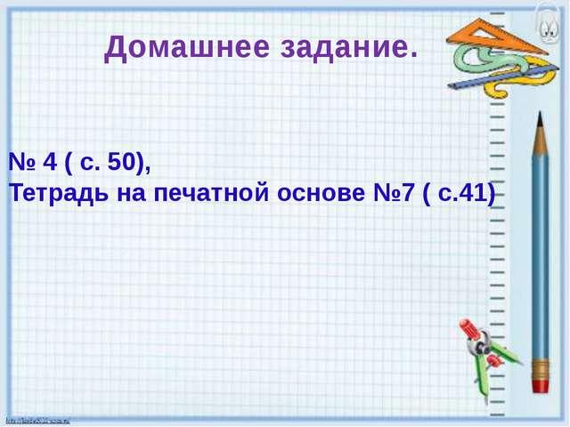 Домашнее задание. № 4 ( с. 50), Тетрадь на печатной основе №7 ( с.41)