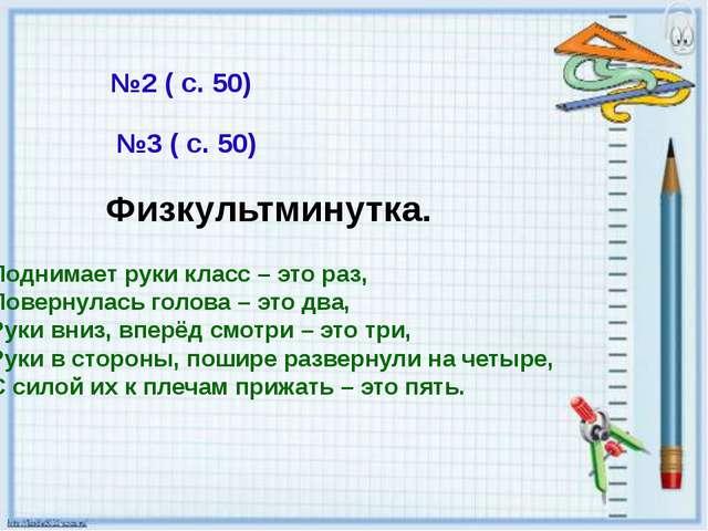 №2 ( с. 50) №3 ( с. 50) Физкультминутка. Поднимает руки класс – это раз, Пове...