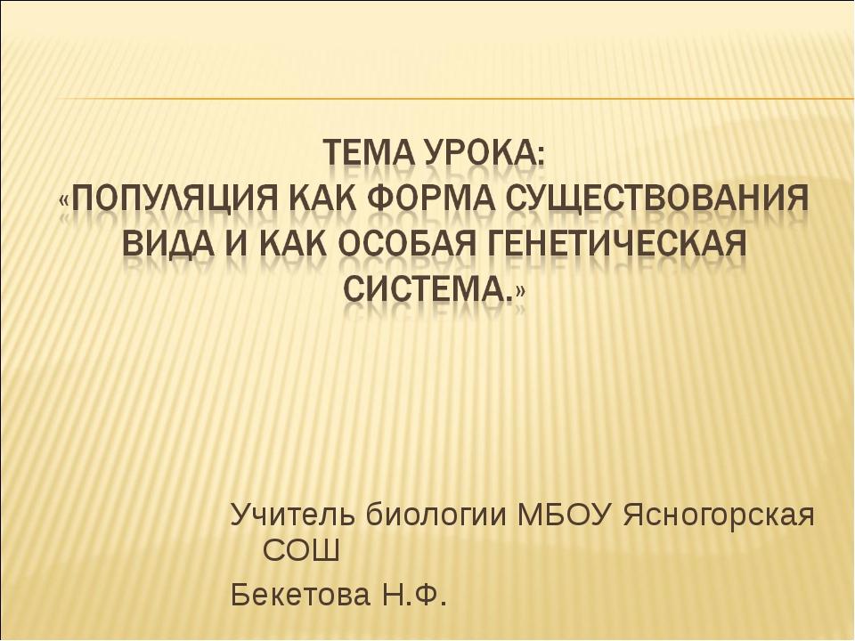 Учитель биологии МБОУ Ясногорская СОШ Бекетова Н.Ф.
