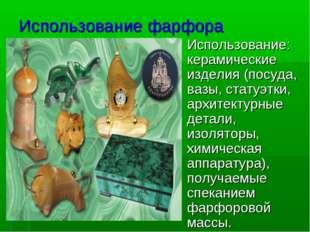 Использование фарфора Использование: керамические изделия (посуда, вазы, стат