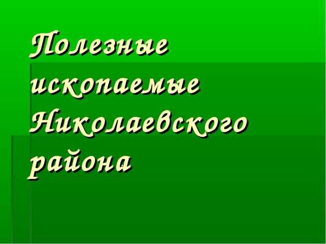 Полезные ископаемые Николаевского района .