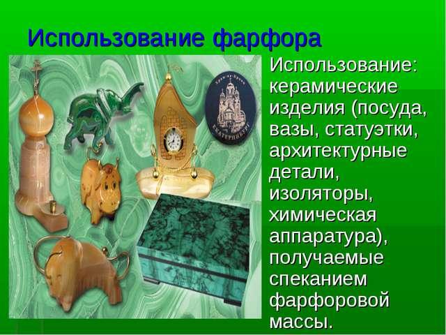 Использование фарфора Использование: керамические изделия (посуда, вазы, стат...