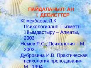 ПАЙДАЛАНЫЛҒАН ӘДЕБИЕТТЕР Көмекбаева Л.К. Психологиялық қызметті ұйымдастыру –