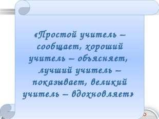 «Простой учитель – сообщает, хороший учитель – объясняет, лучший учитель – по