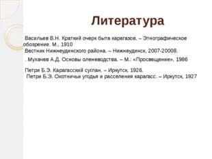 Литература Васильев В.Н. Краткий очерк быта карагазов. – Этнографическое обо