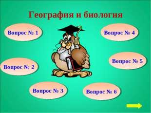 География и биология Вопрос № 1 Вопрос № 2 Вопрос № 3 Вопрос № 6 Вопрос № 5 В