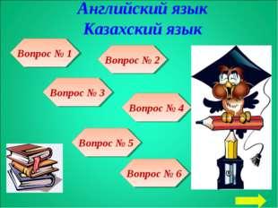 Английский язык Казахский язык Вопрос № 3 Вопрос № 1 Вопрос № 2 Вопрос № 4 Во