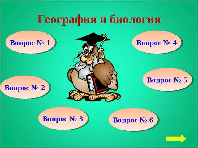 География и биология Вопрос № 1 Вопрос № 2 Вопрос № 3 Вопрос № 6 Вопрос № 5 В...