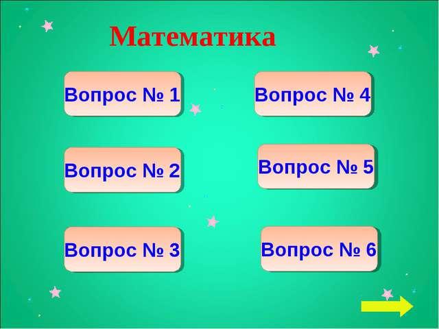 Математика Вопрос № 1 Вопрос № 2 Вопрос № 3 Вопрос № 6 Вопрос № 5 Вопрос № 4