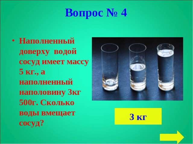 Наполненный доверху водой сосуд имеет массу 5 кг., а наполненный наполовину 3...